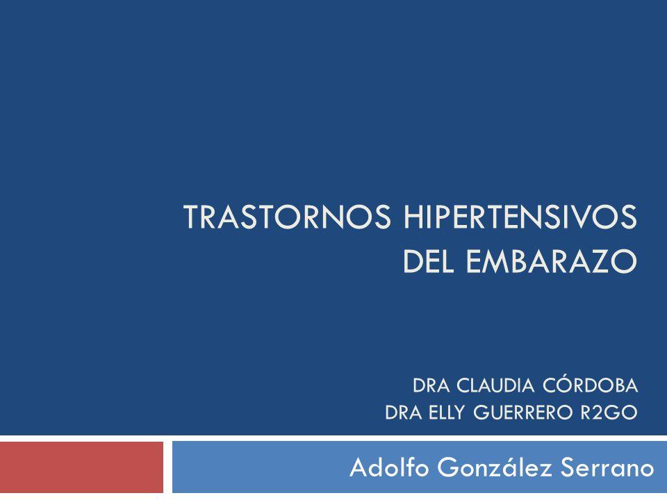 TRASTORNOS HIPERTENSIVOS DEL EMBARAZO DRA CLAUDIA CÓRDOBA DRA ELLY GUERRERO R2GO Adolfo González Serrano
