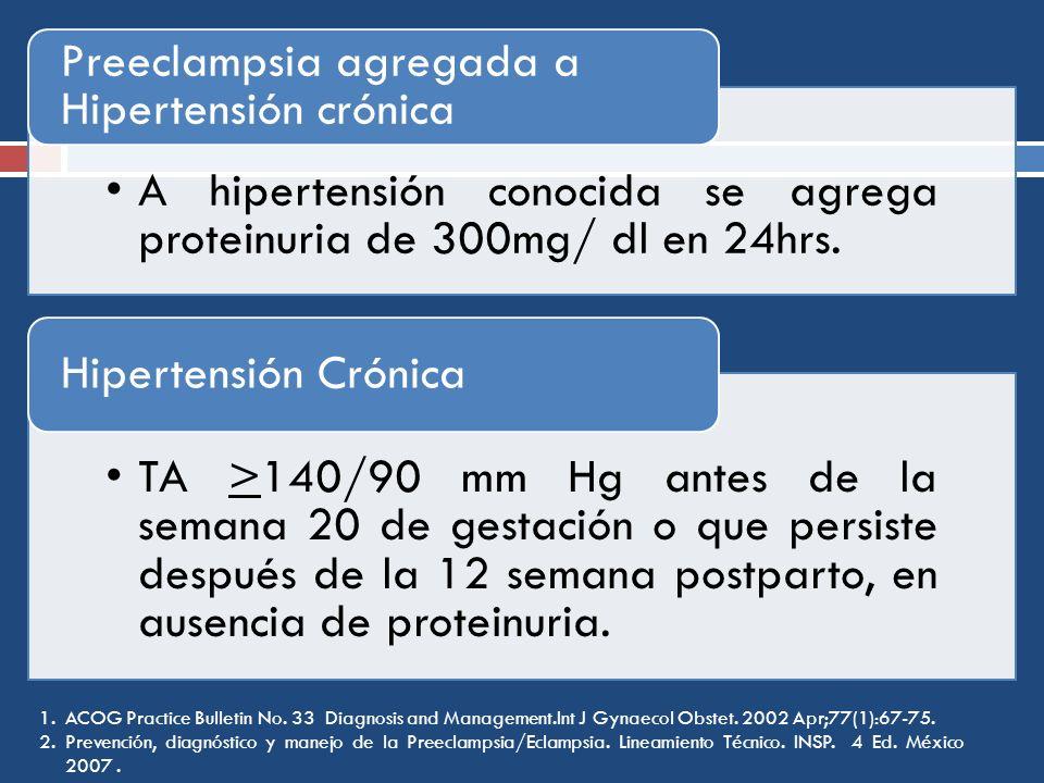 TA >140/90 mm Hg antes de la semana 20 de gestación o que persiste después de la 12 semana postparto, en ausencia de proteinuria. Hipertensión Crónica