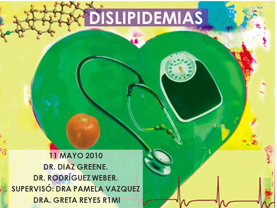 DISLIPIDEMIAS 11 MAYO 2010 DR. DIAZ GREENE. DR. RODRÍGUEZ WEBER. SUPERVISÓ: DRA PAMELA VAZQUEZ DRA. GRETA REYES R1MI