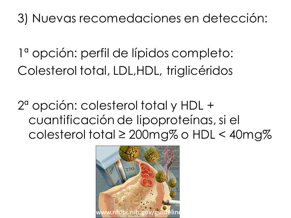 3) Nuevas recomedaciones en detección: 1ª opción: perfil de lípidos completo: Colesterol total, LDL,HDL, triglicéridos 2ª opción: colesterol total y H