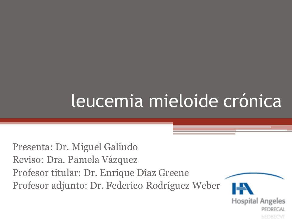 leucemia mieloide crónica Presenta: Dr. Miguel Galindo Reviso: Dra. Pamela Vázquez Profesor titular: Dr. Enrique Díaz Greene Profesor adjunto: Dr. Fed