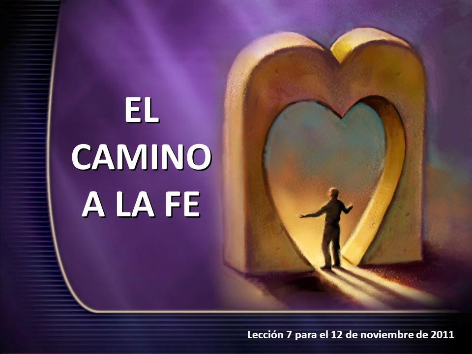 Lección 7 para el 12 de noviembre de 2011 EL CAMINO A LA FE