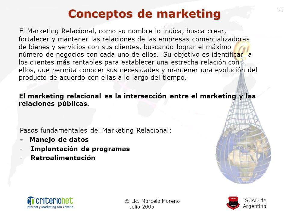 ISCAD de Argentina © Lic. Marcelo Moreno Julio 2005 11 El Marketing Relacional, como su nombre lo indica, busca crear, fortalecer y mantener las relac