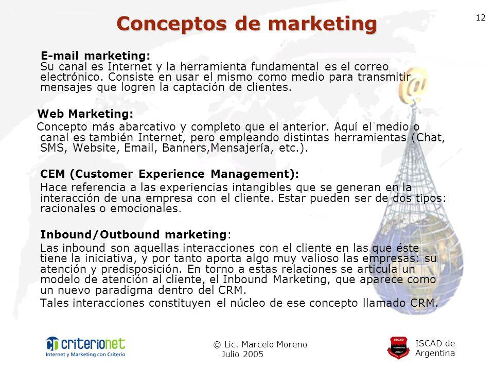 ISCAD de Argentina © Lic. Marcelo Moreno Julio 2005 12 E-mail marketing: Su canal es Internet y la herramienta fundamental es el correo electrónico. C
