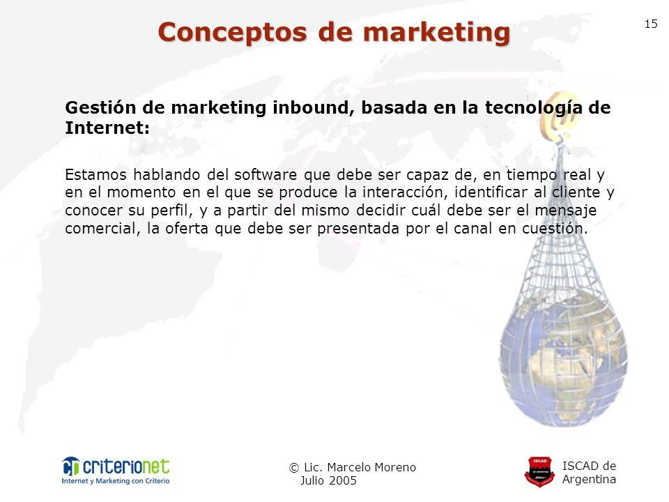 ISCAD de Argentina © Lic. Marcelo Moreno Julio 2005 15 Gestión de marketing inbound, basada en la tecnología de Internet: Estamos hablando del softwar