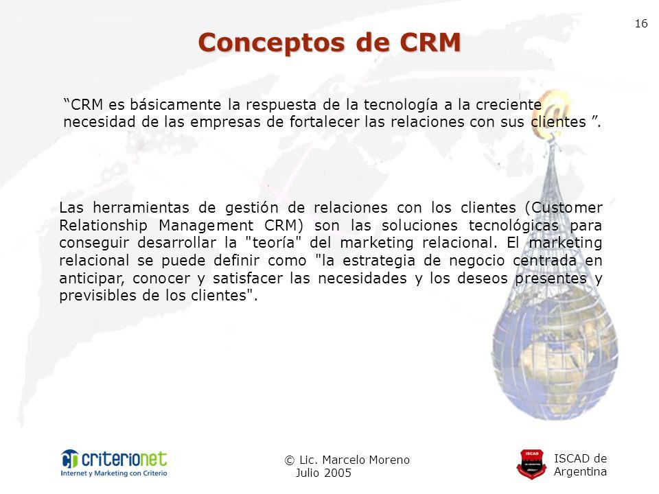 ISCAD de Argentina © Lic. Marcelo Moreno Julio 2005 16 Conceptos de CRM Las herramientas de gestión de relaciones con los clientes (Customer Relations