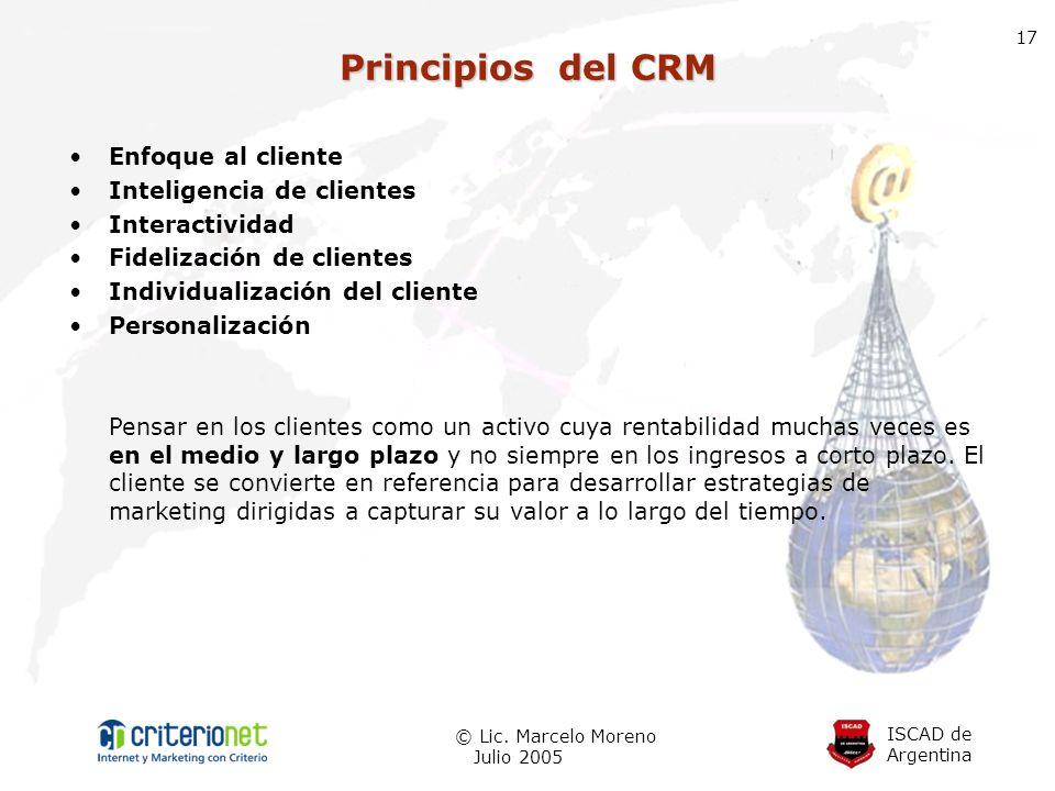 ISCAD de Argentina © Lic. Marcelo Moreno Julio 2005 17 Principios del CRM Enfoque al cliente Inteligencia de clientes Interactividad Fidelización de c