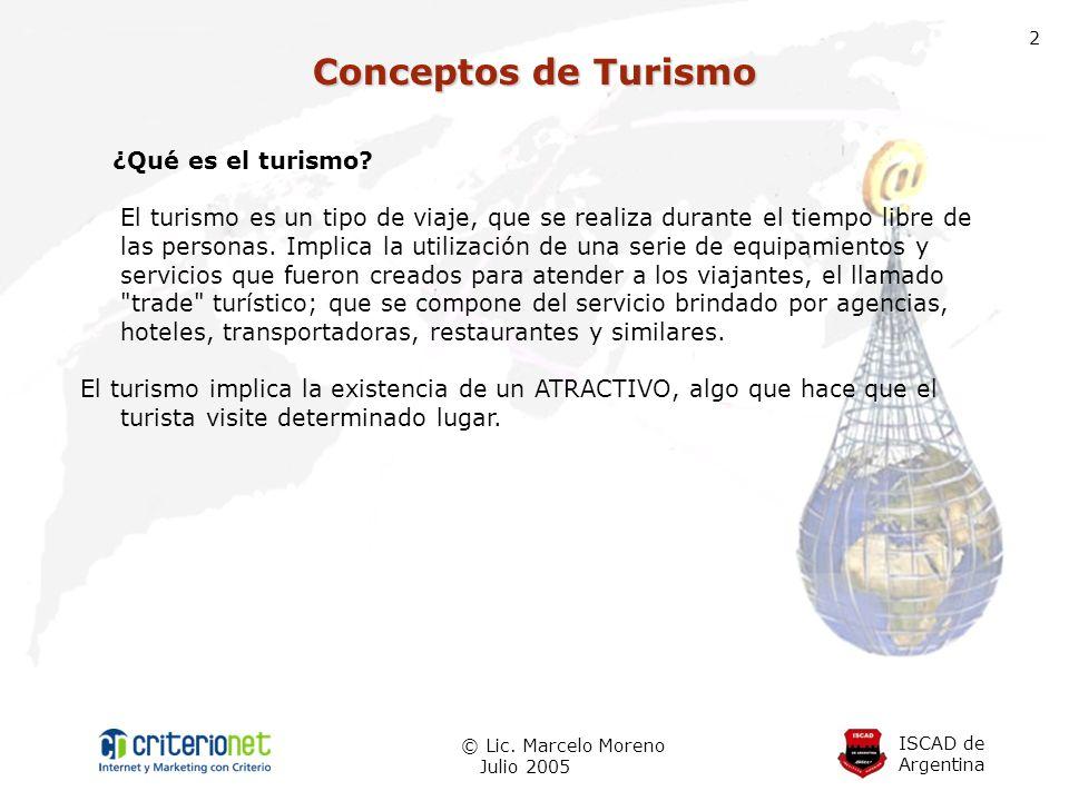ISCAD de Argentina © Lic. Marcelo Moreno Julio 2005 2 Conceptos de Turismo ¿Qué es el turismo? El turismo es un tipo de viaje, que se realiza durante