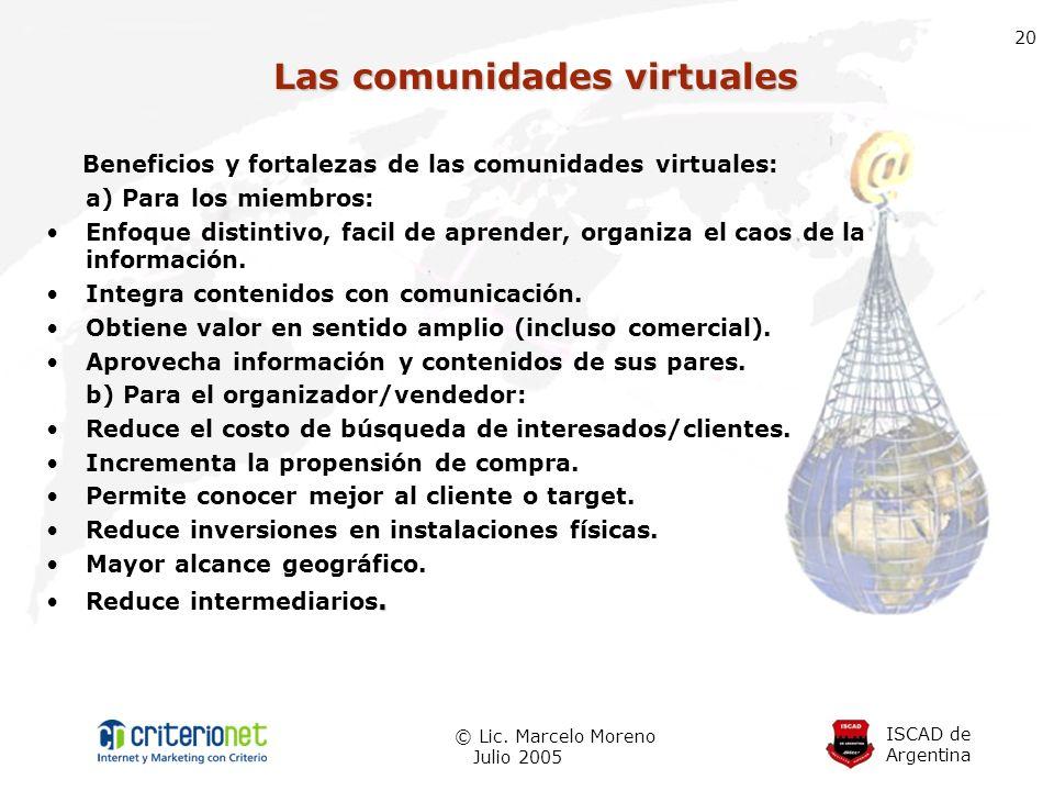 ISCAD de Argentina © Lic. Marcelo Moreno Julio 2005 20 Las comunidades virtuales Beneficios y fortalezas de las comunidades virtuales: a) Para los mie