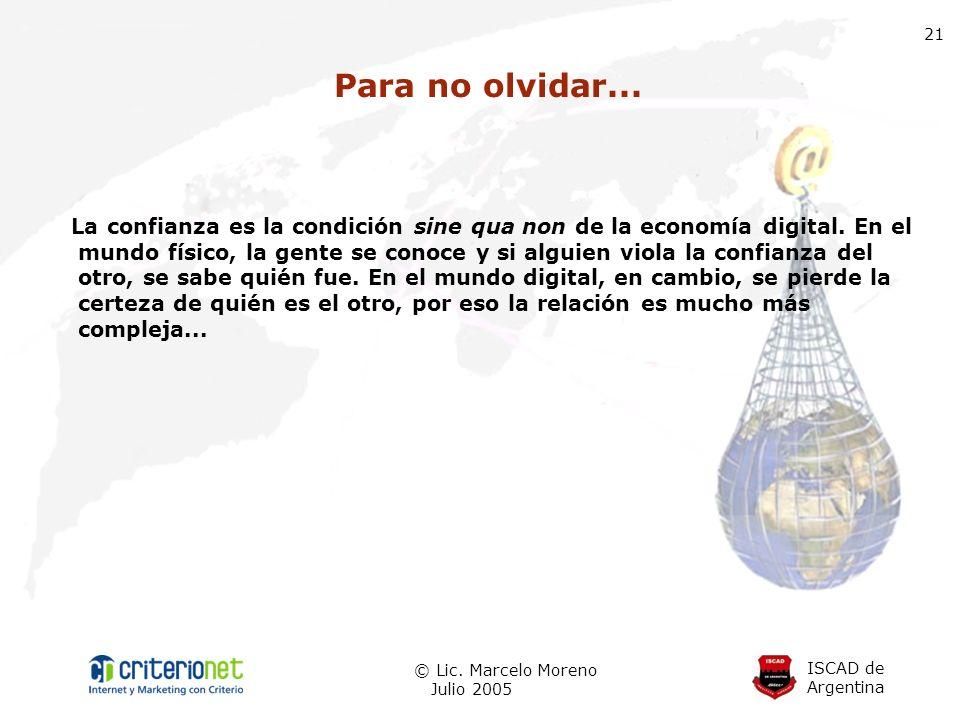 ISCAD de Argentina © Lic. Marcelo Moreno Julio 2005 21 Para no olvidar... La confianza es la condición sine qua non de la economía digital. En el mund