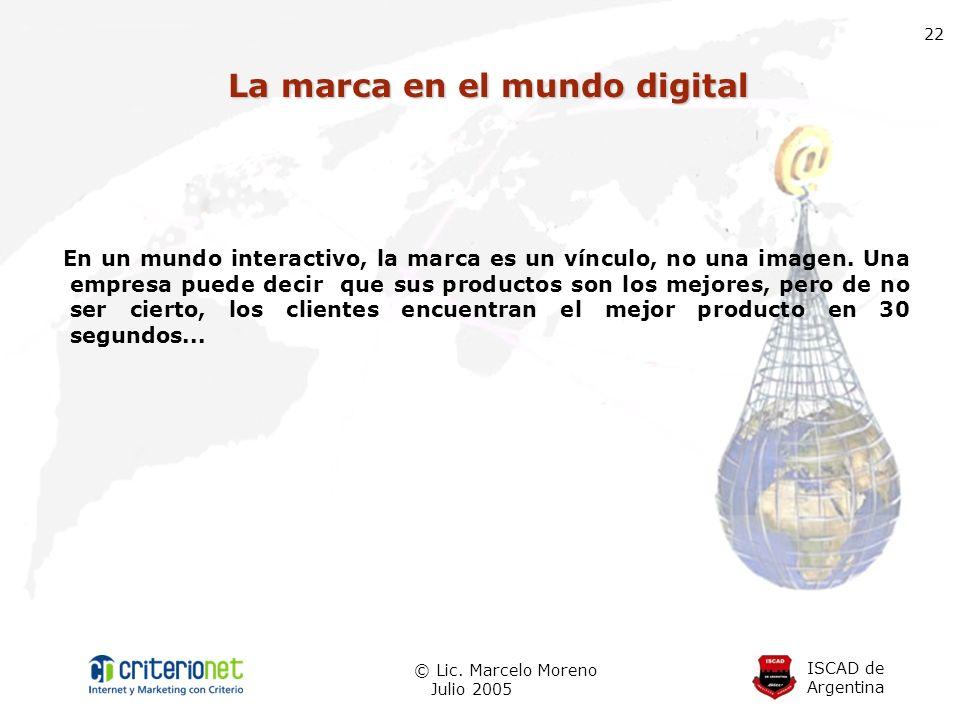 ISCAD de Argentina © Lic. Marcelo Moreno Julio 2005 22 La marca en el mundo digital En un mundo interactivo, la marca es un vínculo, no una imagen. Un