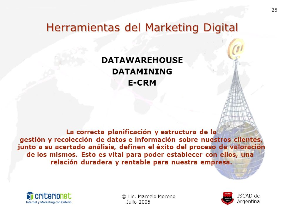 ISCAD de Argentina © Lic. Marcelo Moreno Julio 2005 26 Herramientas del Marketing Digital DATAWAREHOUSE DATAMINING E-CRM La correcta planificación y e