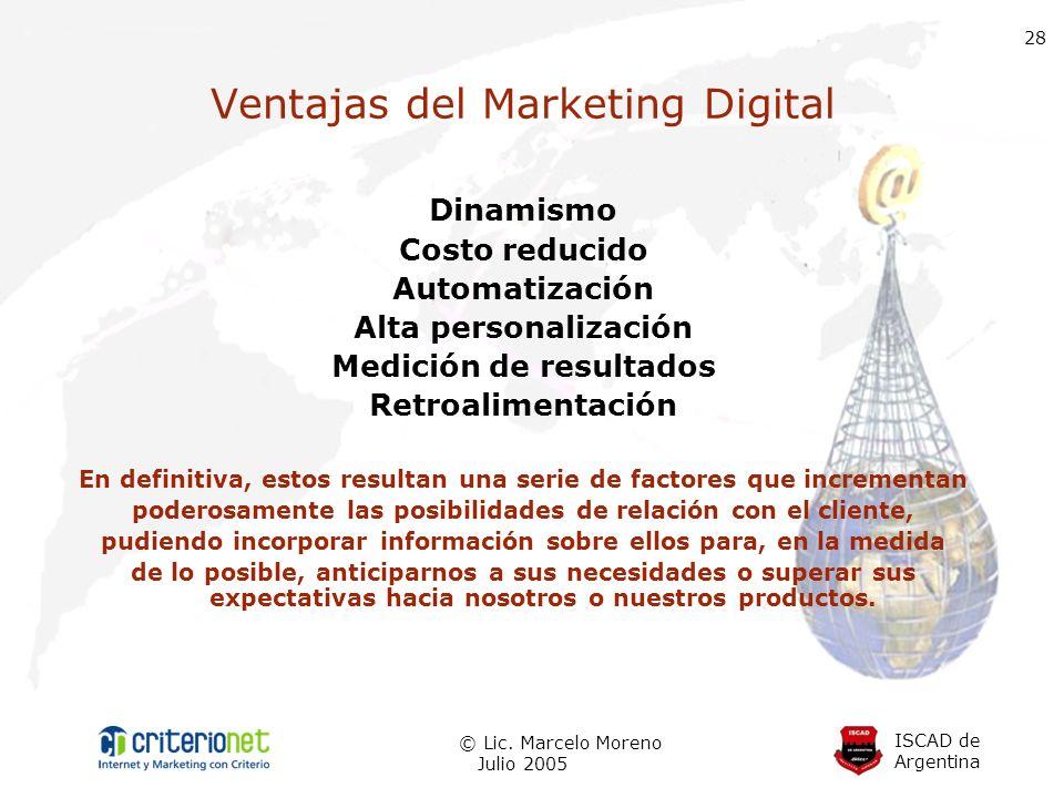 ISCAD de Argentina © Lic. Marcelo Moreno Julio 2005 28 Ventajas del Marketing Digital Dinamismo Costo reducido Automatización Alta personalización Med