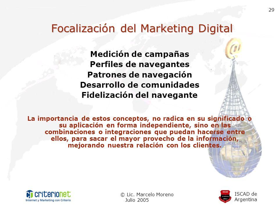 ISCAD de Argentina © Lic. Marcelo Moreno Julio 2005 29 Focalización del Marketing Digital Medición de campañas Perfiles de navegantes Patrones de nave