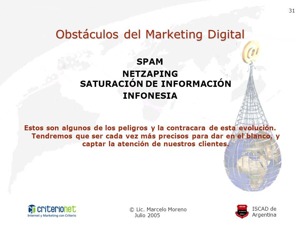 ISCAD de Argentina © Lic. Marcelo Moreno Julio 2005 31 Obstáculos del Marketing Digital SPAM NETZAPING SATURACIÓN DE INFORMACIÓN INFONESIA Estos son a