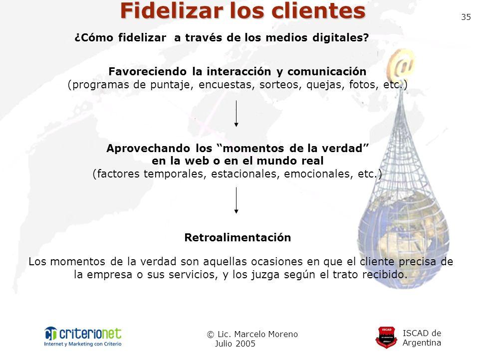 ISCAD de Argentina © Lic. Marcelo Moreno Julio 2005 35 Fidelizar los clientes Favoreciendo la interacción y comunicación (programas de puntaje, encues
