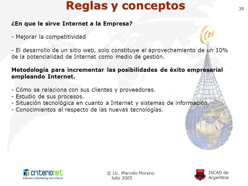 ISCAD de Argentina © Lic. Marcelo Moreno Julio 2005 39 Reglas y conceptos ¿En que le sirve Internet a la Empresa? - Mejorar la competitividad - El des
