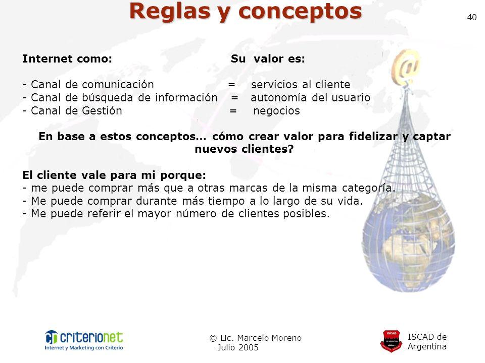 ISCAD de Argentina © Lic. Marcelo Moreno Julio 2005 40 Reglas y conceptos Internet como: Su valor es: - Canal de comunicación = servicios al cliente -