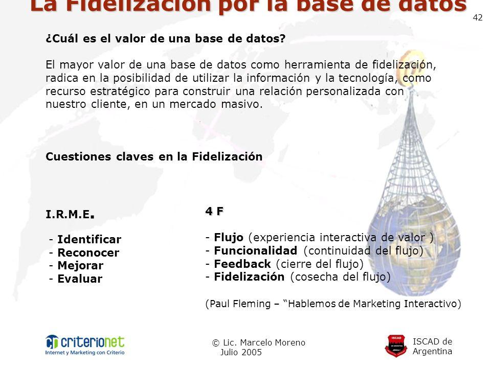 ISCAD de Argentina © Lic. Marcelo Moreno Julio 2005 42 La Fidelización por la base de datos ¿Cuál es el valor de una base de datos? El mayor valor de