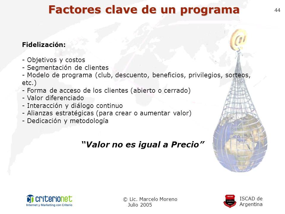 ISCAD de Argentina © Lic. Marcelo Moreno Julio 2005 44 Factores clave de un programa Fidelización: - Objetivos y costos - Segmentación de clientes - M