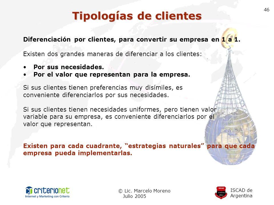 ISCAD de Argentina © Lic. Marcelo Moreno Julio 2005 46 Diferenciación por clientes, para convertir su empresa en 1 a 1. Existen dos grandes maneras de