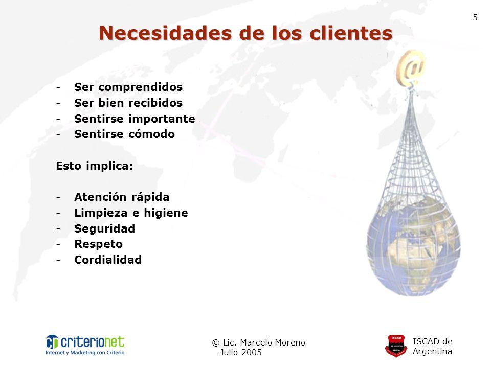 ISCAD de Argentina © Lic. Marcelo Moreno Julio 2005 5 -Ser comprendidos -Ser bien recibidos -Sentirse importante -Sentirse cómodo Esto implica: -Atenc