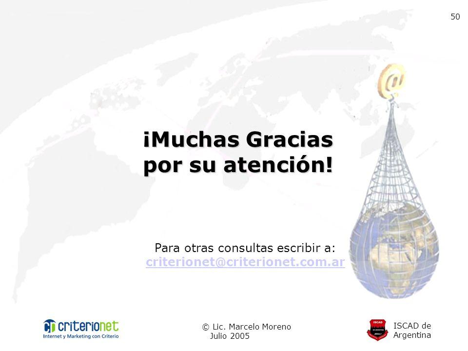 ISCAD de Argentina © Lic. Marcelo Moreno Julio 2005 Para otras consultas escribir a: criterionet@criterionet.com.ar 50 ¡Muchas Gracias por su atención