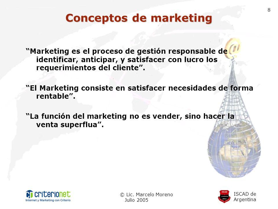 ISCAD de Argentina © Lic. Marcelo Moreno Julio 2005 8 Conceptos de marketing Marketing es el proceso de gestión responsable de identificar, anticipar,