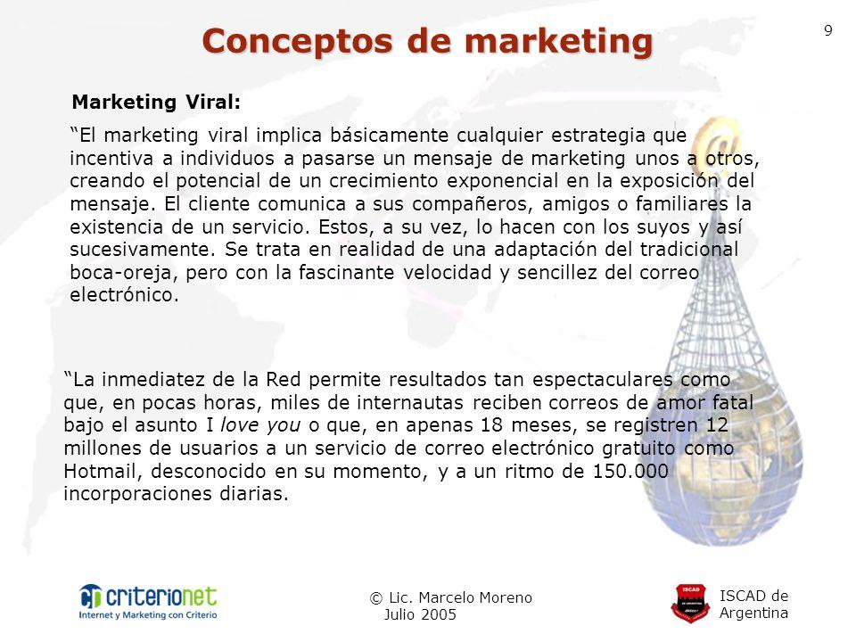 ISCAD de Argentina © Lic. Marcelo Moreno Julio 2005 9 Marketing Viral: El marketing viral implica básicamente cualquier estrategia que incentiva a ind