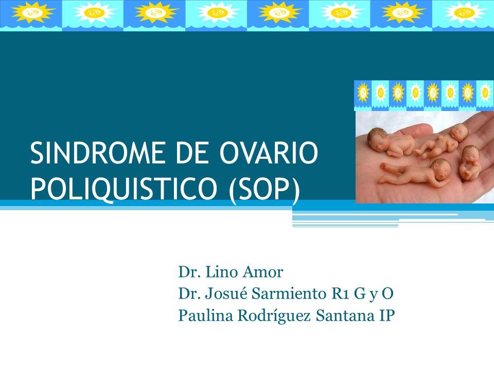 SINDROME DE OVARIO POLIQUISTICO (SOP) Dr. Lino Amor Dr. Josué Sarmiento R1 G y O Paulina Rodríguez Santana IP