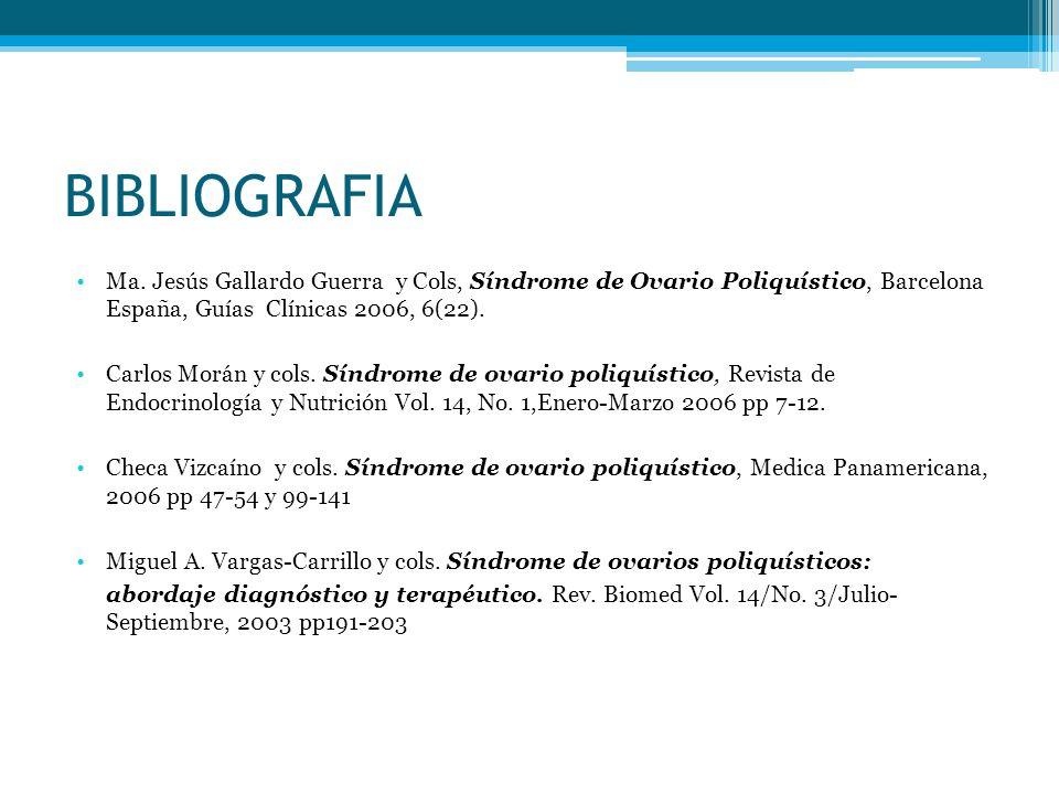 BIBLIOGRAFIA Ma. Jesús Gallardo Guerra y Cols, Síndrome de Ovario Poliquístico, Barcelona España, Guías Clínicas 2006, 6(22). Carlos Morán y cols. Sín