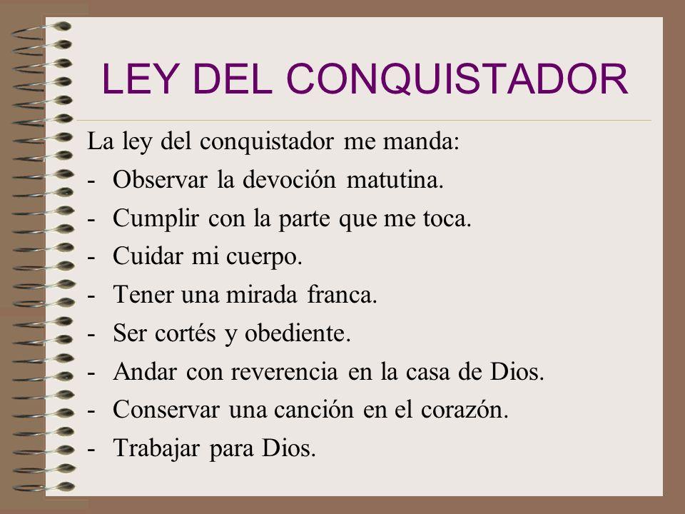 VOTO DEL CONQUISTADOR Por la gracia de Dios seré puro, bondadoso y leal, guardaré la ley del conquistador, seré siervo de Dios y amigo de la humanidad