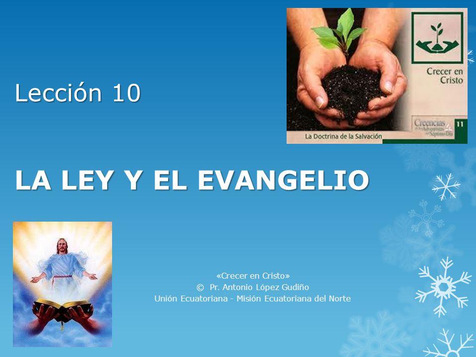 Lección 10 LA LEY Y EL EVANGELIO «Crecer en Cristo» © Pr. Antonio López Gudiño Unión Ecuatoriana - Misión Ecuatoriana del Norte
