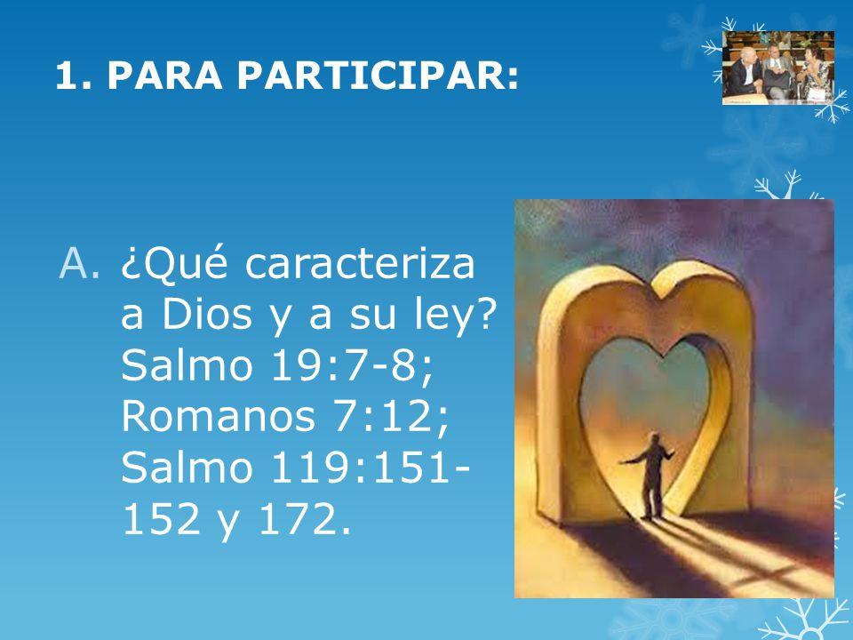 1. PARA PARTICIPAR: A.¿Qué caracteriza a Dios y a su ley? Salmo 19:7-8; Romanos 7:12; Salmo 119:151- 152 y 172.