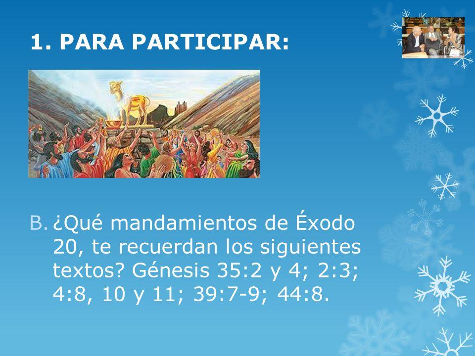 B.¿Qué mandamientos de Éxodo 20, te recuerdan los siguientes textos? Génesis 35:2 y 4; 2:3; 4:8, 10 y 11; 39:7-9; 44:8. 1. PARA PARTICIPAR: