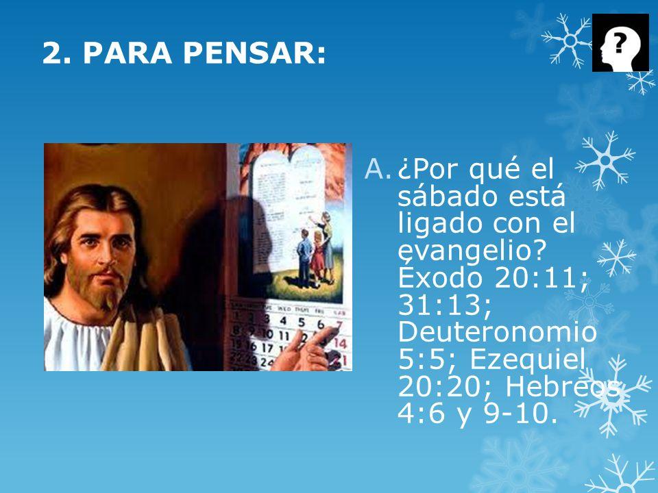 2. PARA PENSAR: A.¿Por qué el sábado está ligado con el evangelio? Éxodo 20:11; 31:13; Deuteronomio 5:5; Ezequiel 20:20; Hebreos 4:6 y 9-10.