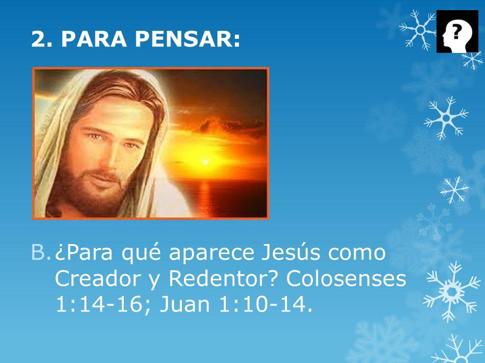 B.¿Para qué aparece Jesús como Creador y Redentor? Colosenses 1:14-16; Juan 1:10-14. 2. PARA PENSAR: