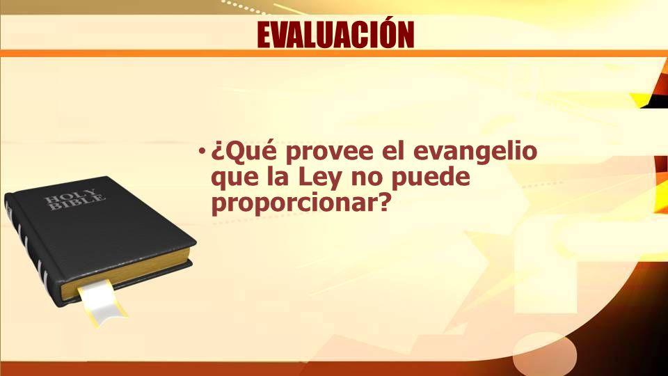 EVALUACIÓN ¿Qué provee el evangelio que la Ley no puede proporcionar?