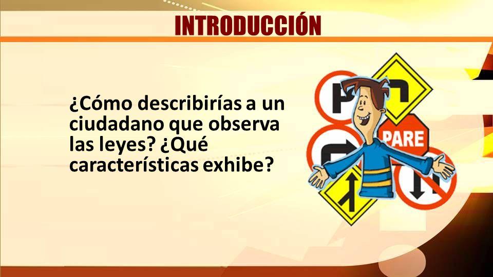 INTRODUCCIÓN ¿Cómo describirías a un ciudadano que observa las leyes? ¿Qué características exhibe? INTRODUCCIÓN