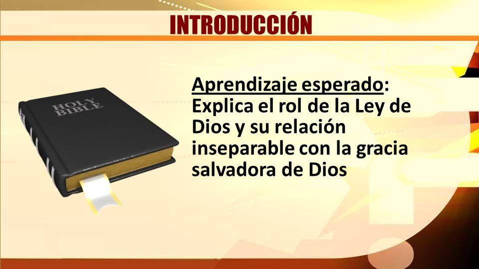 INTRODUCCIÓN Aprendizaje esperado: Explica el rol de la Ley de Dios y su relación inseparable con la gracia salvadora de Dios