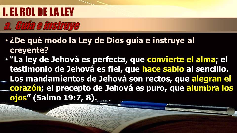 I. EL ROL DE LA LEY ¿De qué modo la Ley de Dios guía e instruye al creyente? La ley de Jehová es perfecta, que convierte el alma; el testimonio de Jeh