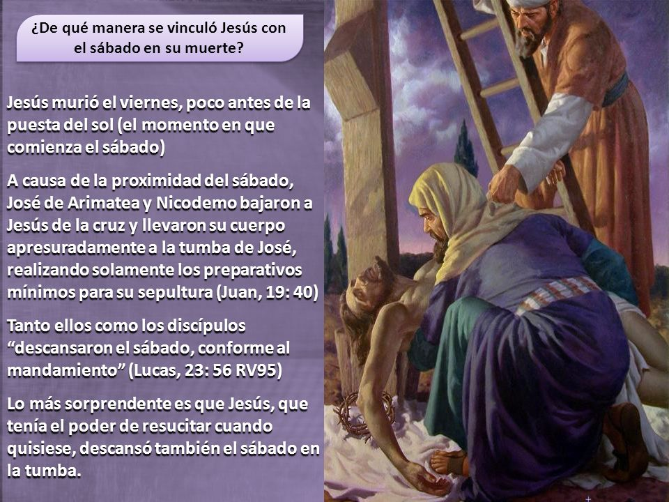 Jesús murió el viernes, poco antes de la puesta del sol (el momento en que comienza el sábado) A causa de la proximidad del sábado, José de Arimatea y