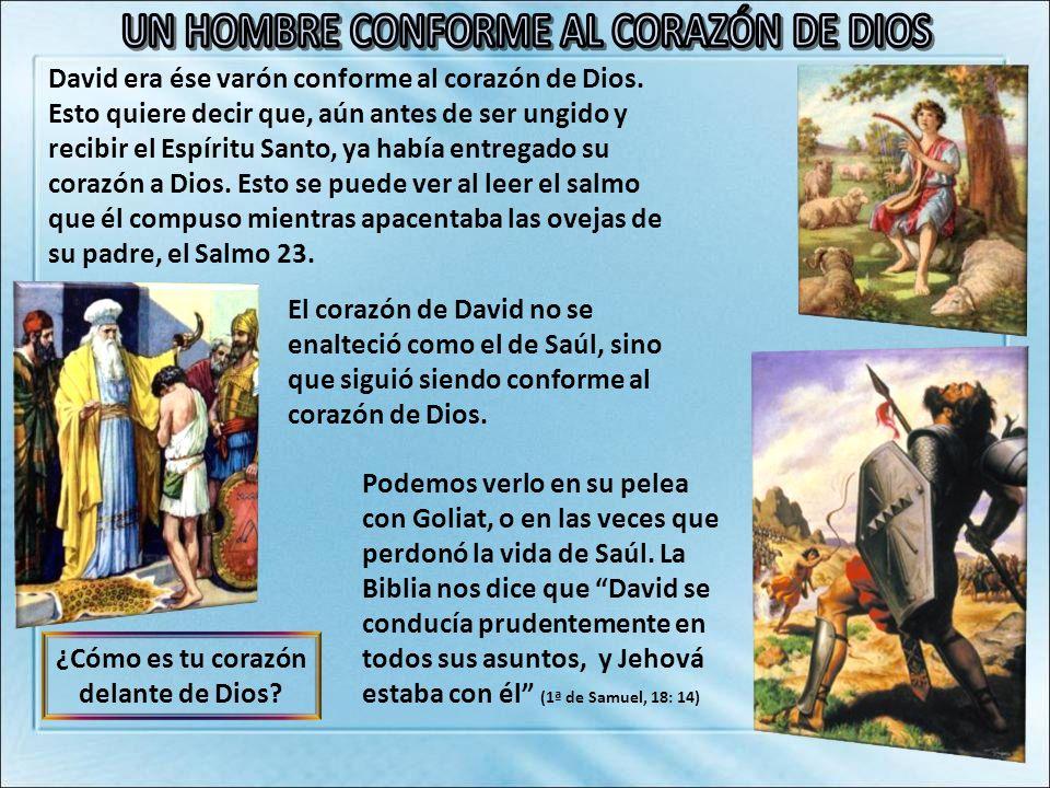 El corazón de David no se enalteció como el de Saúl, sino que siguió siendo conforme al corazón de Dios. David era ése varón conforme al corazón de Di