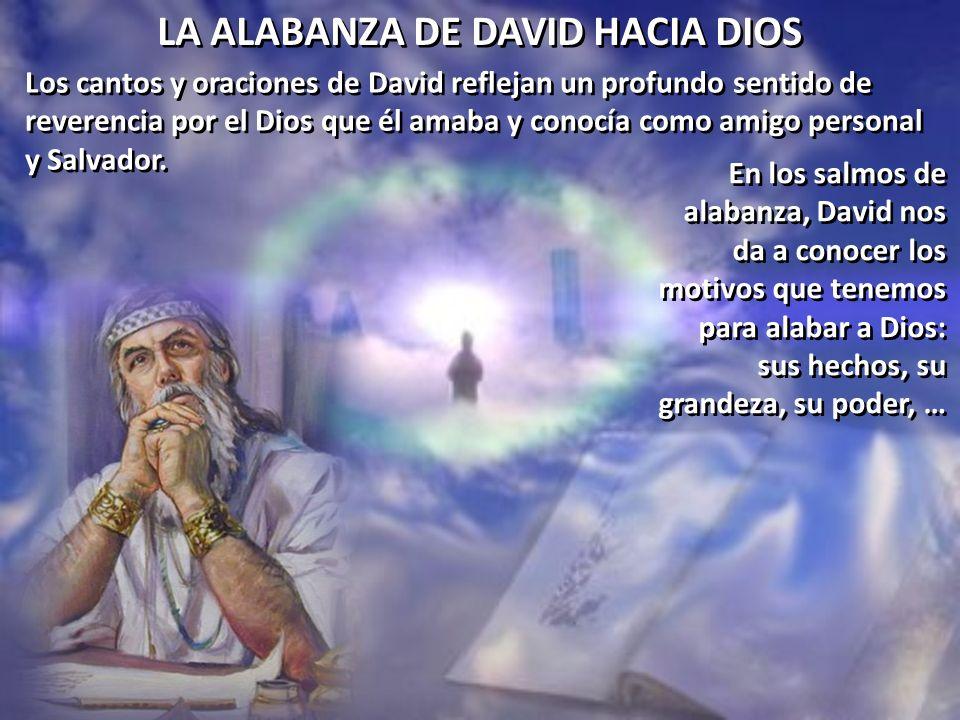 LA ALABANZA DE DAVID HACIA DIOS Los cantos y oraciones de David reflejan un profundo sentido de reverencia por el Dios que él amaba y conocía como ami