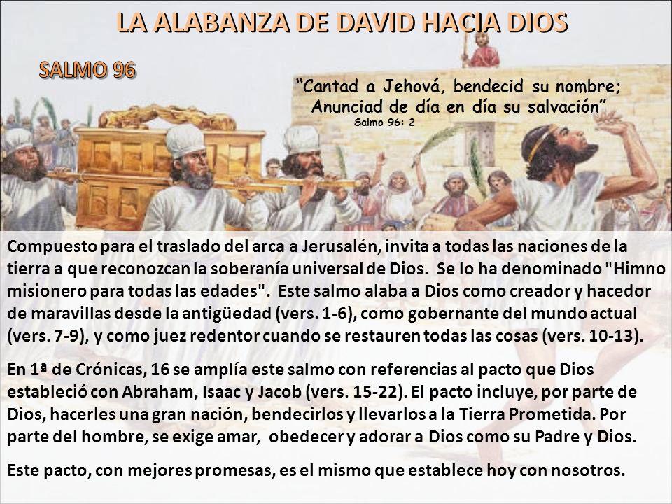 LA ALABANZA DE DAVID HACIA DIOS Compuesto para el traslado del arca a Jerusalén, invita a todas las naciones de la tierra a que reconozcan la soberaní