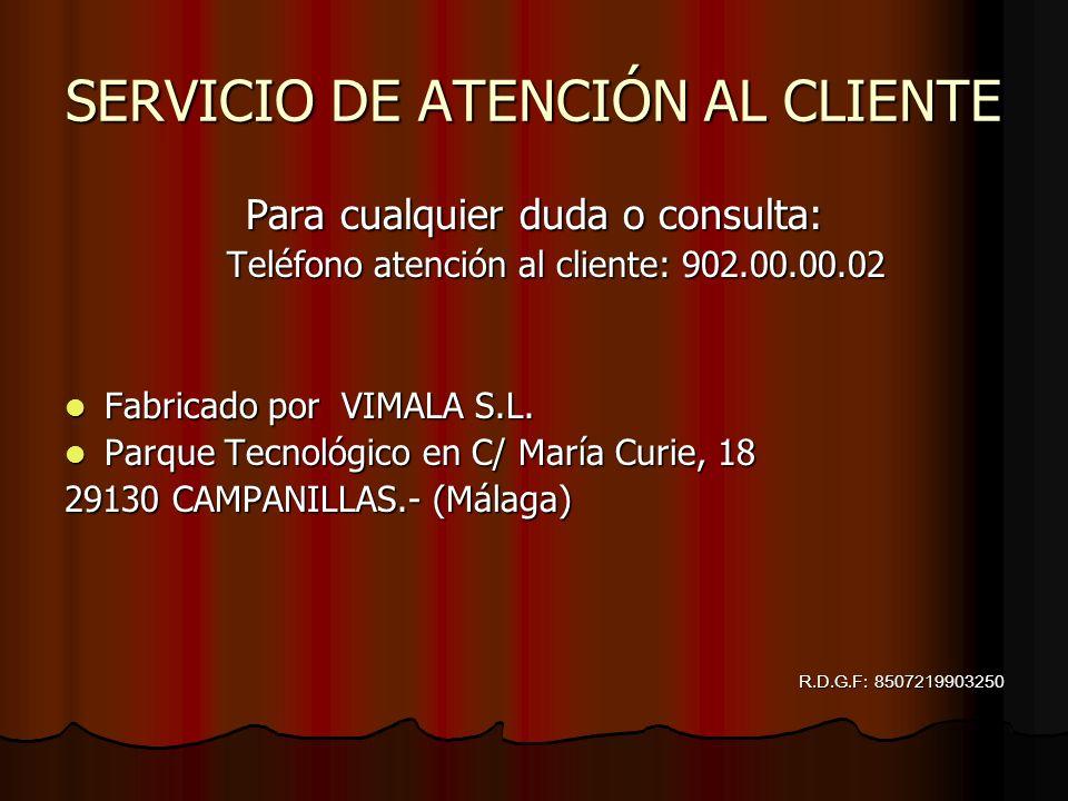SERVICIO DE ATENCIÓN AL CLIENTE Para cualquier duda o consulta: Teléfono atención al cliente: 902.00.00.02 Fabricado por VIMALA S.L. Parque Tecnológic