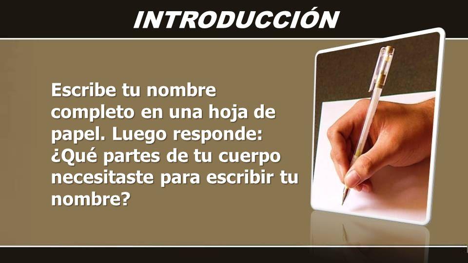 Escribe tu nombre completo en una hoja de papel. Luego responde: ¿Qué partes de tu cuerpo necesitaste para escribir tu nombre? INTRODUCCIÓN