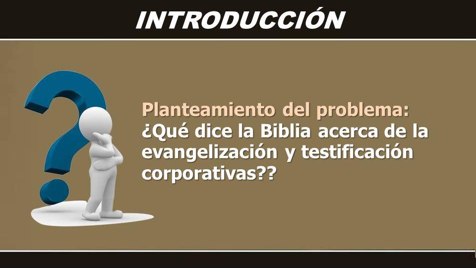 Planteamiento del problema: ¿Qué dice la Biblia acerca de la evangelización y testificación corporativas?? INTRODUCCIÓN