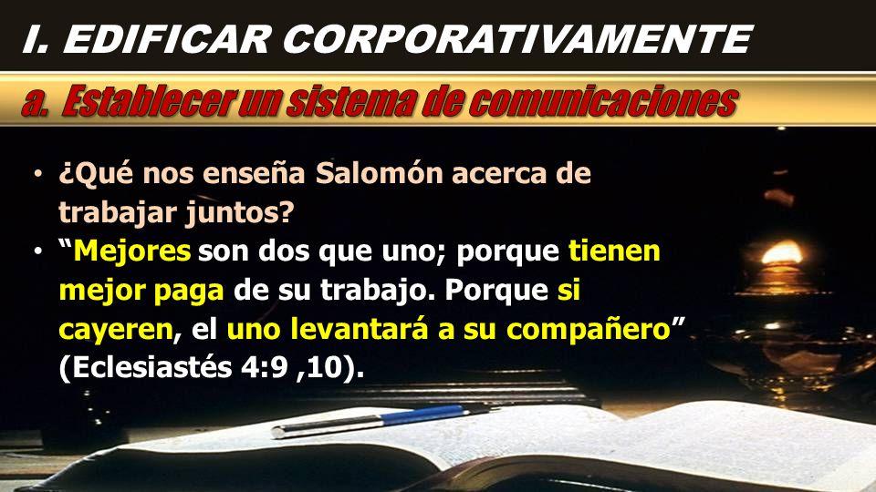I. EDIFICAR CORPORATIVAMENTE ¿Qué nos enseña Salomón acerca de trabajar juntos? ¿Qué nos enseña Salomón acerca de trabajar juntos? Mejores son dos que