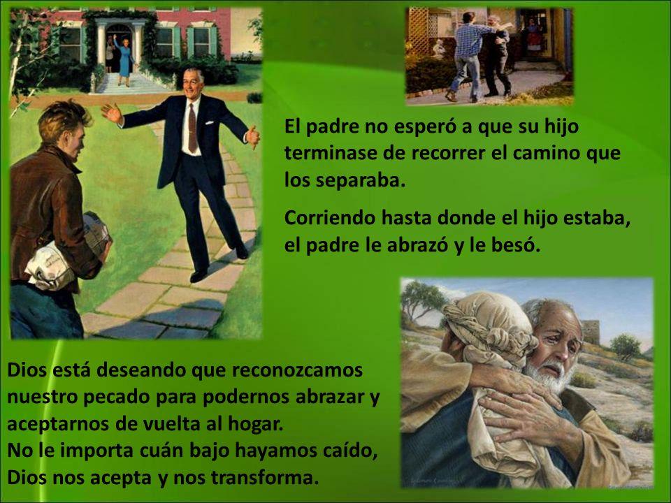 El padre no esperó a que su hijo terminase de recorrer el camino que los separaba. Corriendo hasta donde el hijo estaba, el padre le abrazó y le besó.